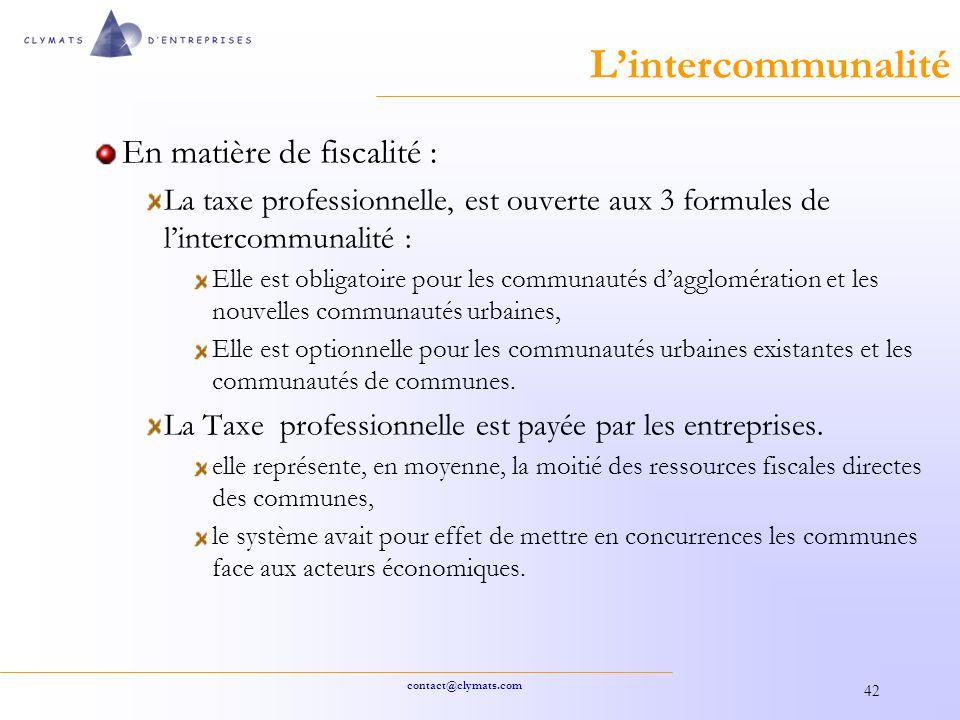 contact@clymats.com 42 Lintercommunalité En matière de fiscalité : La taxe professionnelle, est ouverte aux 3 formules de lintercommunalité : Elle est obligatoire pour les communautés dagglomération et les nouvelles communautés urbaines, Elle est optionnelle pour les communautés urbaines existantes et les communautés de communes.