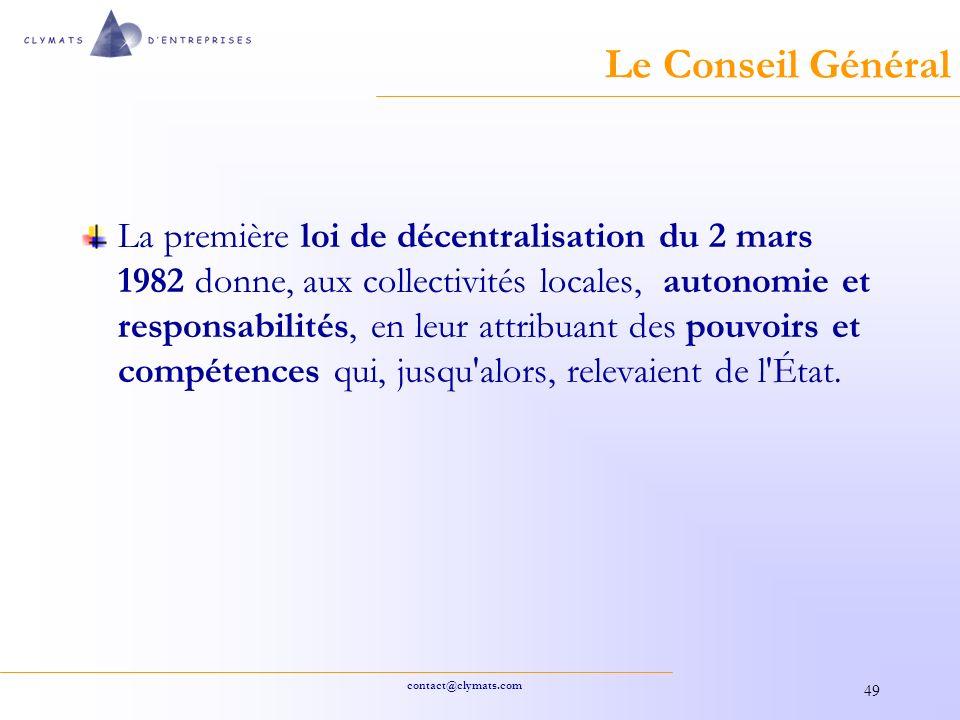 contact@clymats.com 49 Le Conseil Général La première loi de décentralisation du 2 mars 1982 donne, aux collectivités locales, autonomie et responsabilités, en leur attribuant des pouvoirs et compétences qui, jusqu alors, relevaient de l État.