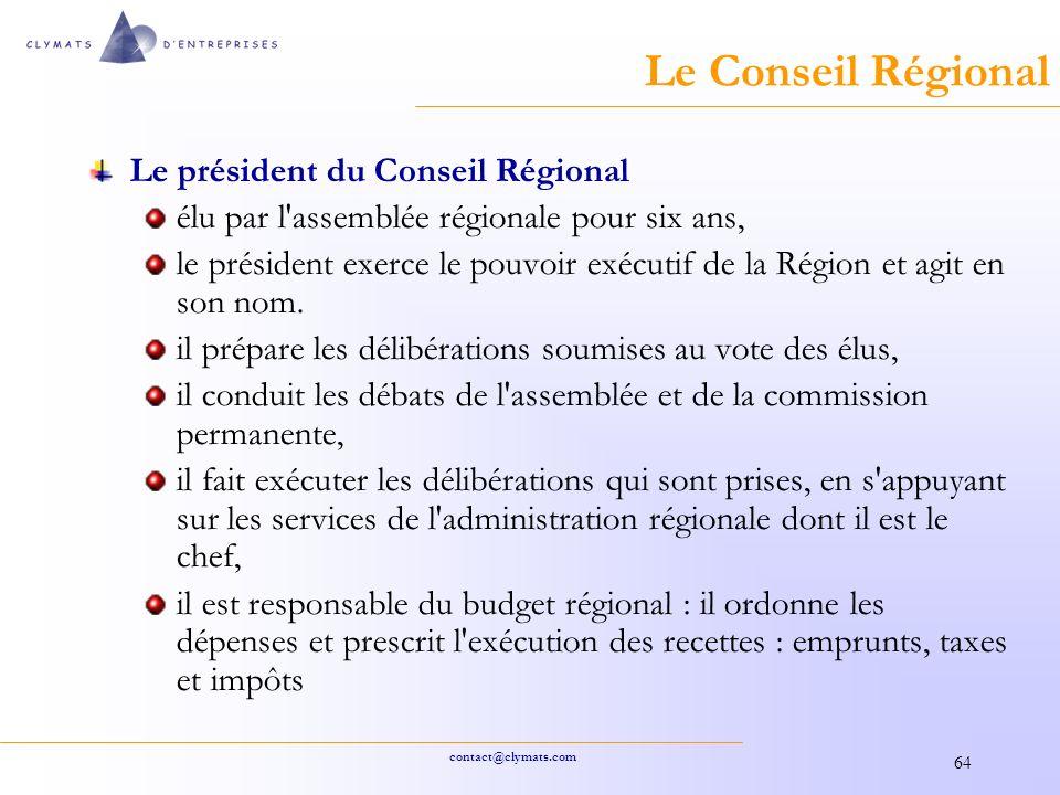 contact@clymats.com 64 Le Conseil Régional Le président du Conseil Régional élu par l assemblée régionale pour six ans, le président exerce le pouvoir exécutif de la Région et agit en son nom.