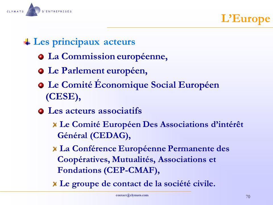 contact@clymats.com 70 LEurope Les principaux acteurs La Commission européenne, Le Parlement européen, Le Comité Économique Social Européen (CESE), Les acteurs associatifs Le Comité Européen Des Associations dintérêt Général (CEDAG), La Conférence Européenne Permanente des Coopératives, Mutualités, Associations et Fondations (CEP-CMAF), Le groupe de contact de la société civile.