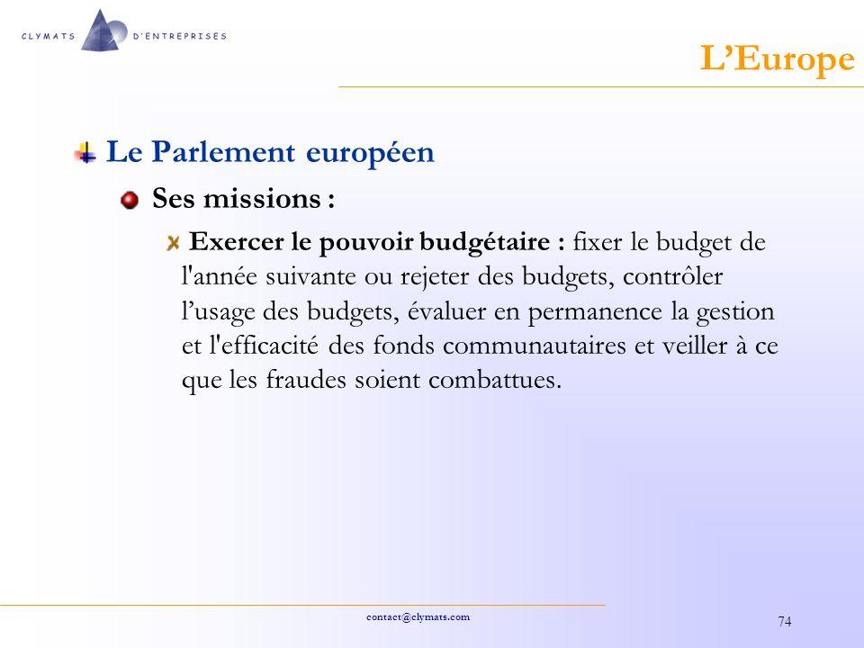 contact@clymats.com 74 LEurope Le Parlement européen Ses missions : Exercer le pouvoir budgétaire : fixer le budget de l année suivante ou rejeter des budgets, contrôler lusage des budgets, évaluer en permanence la gestion et l efficacité des fonds communautaires et veiller à ce que les fraudes soient combattues.
