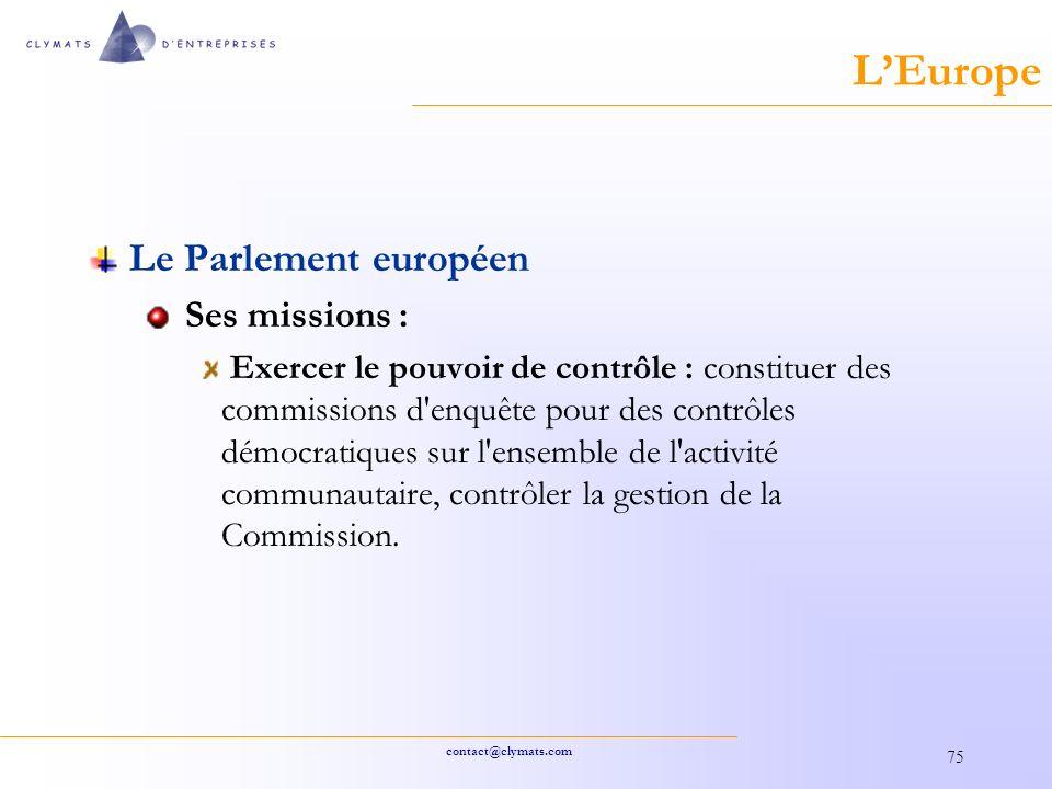 contact@clymats.com 75 LEurope Le Parlement européen Ses missions : Exercer le pouvoir de contrôle : constituer des commissions d enquête pour des contrôles démocratiques sur l ensemble de l activité communautaire, contrôler la gestion de la Commission.
