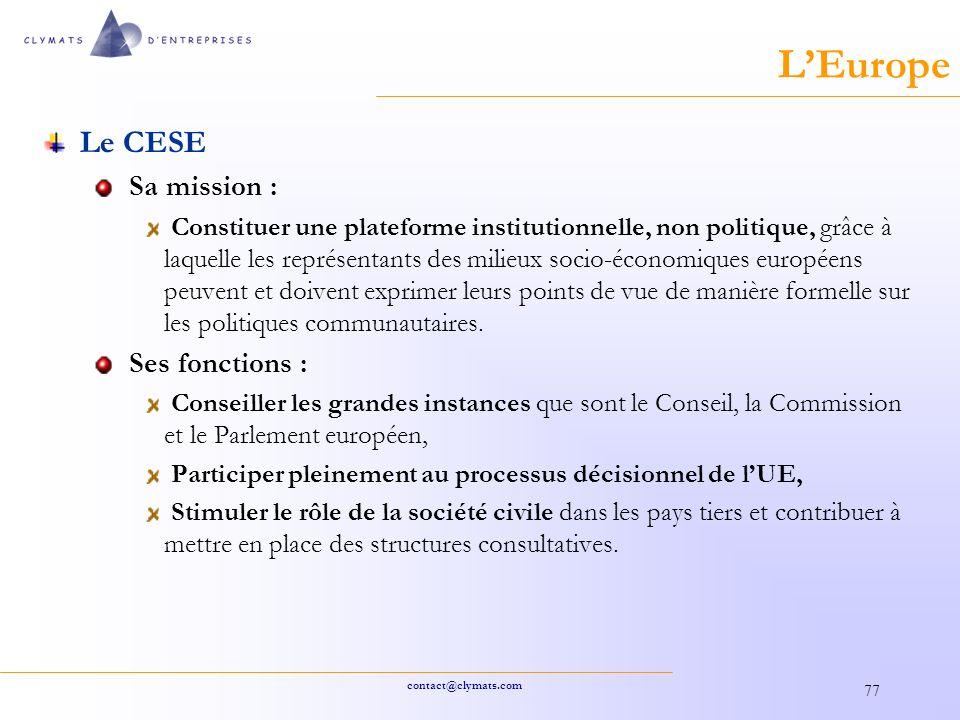 contact@clymats.com 77 LEurope Le CESE Sa mission : Constituer une plateforme institutionnelle, non politique, grâce à laquelle les représentants des milieux socio-économiques européens peuvent et doivent exprimer leurs points de vue de manière formelle sur les politiques communautaires.