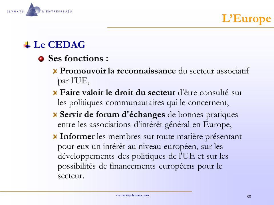 contact@clymats.com 80 LEurope Le CEDAG Ses fonctions : Promouvoir la reconnaissance du secteur associatif par l UE, Faire valoir le droit du secteur d être consulté sur les politiques communautaires qui le concernent, Servir de forum d échanges de bonnes pratiques entre les associations d intérêt général en Europe, Informer les membres sur toute matière présentant pour eux un intérêt au niveau européen, sur les développements des politiques de l UE et sur les possibilités de financements européens pour le secteur.