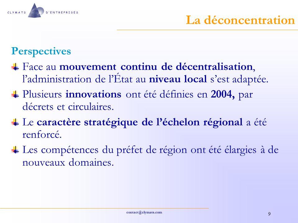 contact@clymats.com 9 La déconcentration Perspectives Face au mouvement continu de décentralisation, ladministration de lÉtat au niveau local sest adaptée.