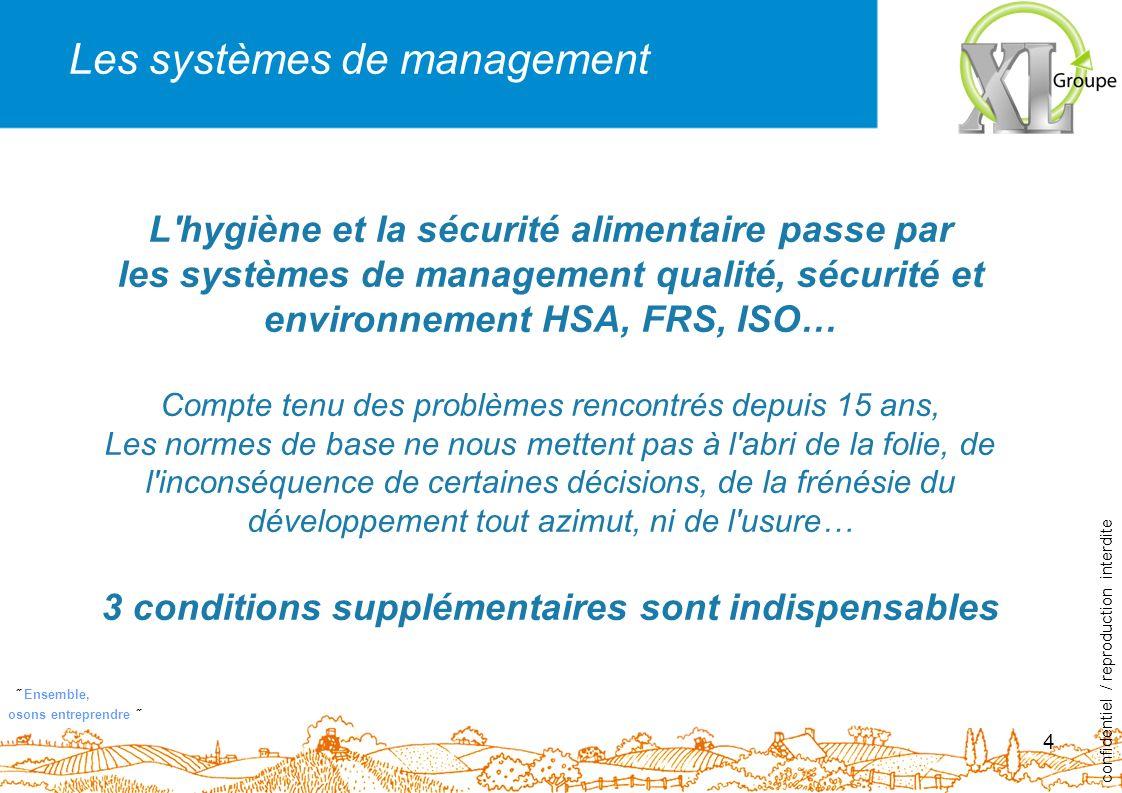 ˝ Ensemble, osons entreprendre ˝ 4 L hygiène et la sécurité alimentaire passe par les systèmes de management qualité, sécurité et environnement HSA, FRS, ISO… Compte tenu des problèmes rencontrés depuis 15 ans, Les normes de base ne nous mettent pas à l abri de la folie, de l inconséquence de certaines décisions, de la frénésie du développement tout azimut, ni de l usure… 3 conditions supplémentaires sont indispensables confidentiel / reproduction interdite Les systèmes de management
