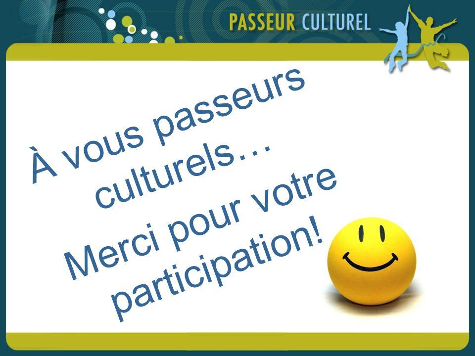 À vous passeurs culturels… Merci pour votre participation!