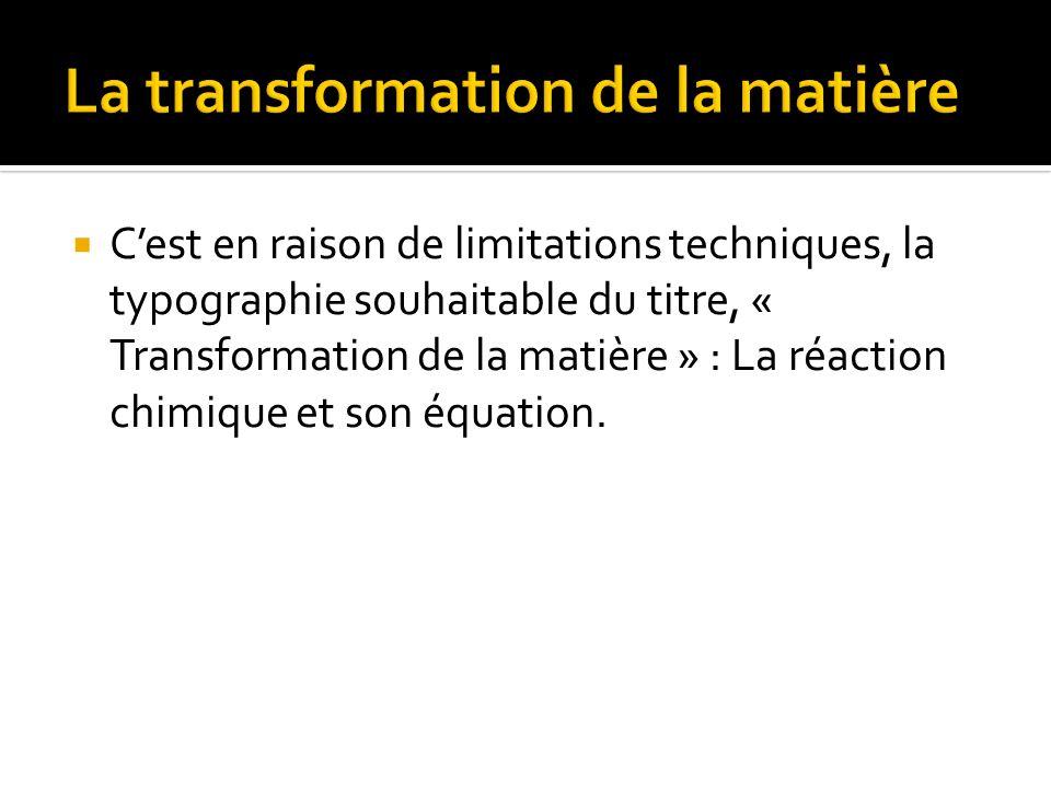 Cest en raison de limitations techniques, la typographie souhaitable du titre, « Transformation de la matière » : La réaction chimique et son équation.