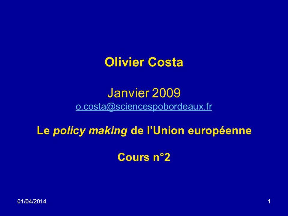 01/04/20141 Olivier Costa Janvier 2009 o.costa@sciencespobordeaux.fr Le policy making de lUnion européenne Cours n°2