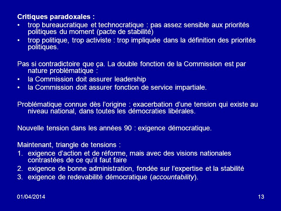 01/04/201413 Critiques paradoxales : trop bureaucratique et technocratique : pas assez sensible aux priorités politiques du moment (pacte de stabilité) trop politique, trop activiste : trop impliquée dans la définition des priorités politiques.