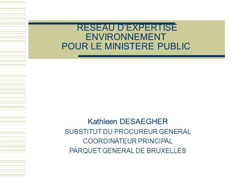 RESEAU DEXPERTISE ENVIRONNEMENT POUR LE MINISTERE PUBLIC Kathleen DESAEGHER SUBSTITUT DU PROCUREUR GENERAL COORDINATEUR PRINCIPAL PARQUET GENERAL DE BRUXELLES