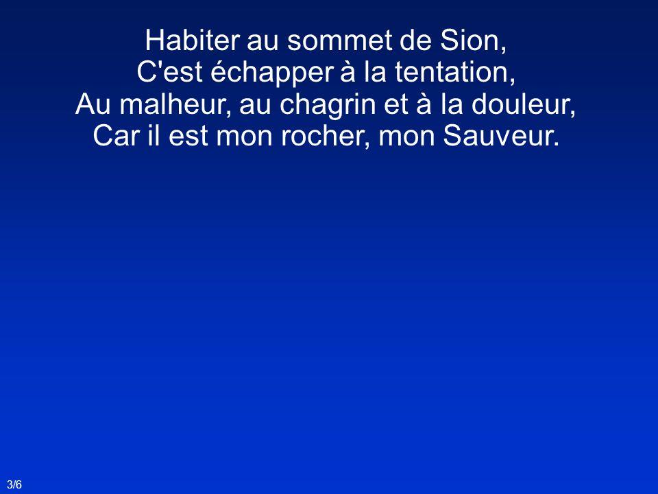 Habiter au sommet de Sion, C est échapper à la tentation, Au malheur, au chagrin et à la douleur, Car il est mon rocher, mon Sauveur.