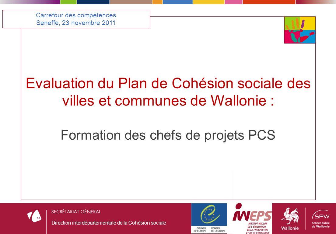 Evaluation du Plan de Cohésion sociale des villes et communes de Wallonie : Formation des chefs de projets PCS Carrefour des compétences Seneffe, 23 novembre 2011 Direction interdépartementale de la Cohésion sociale
