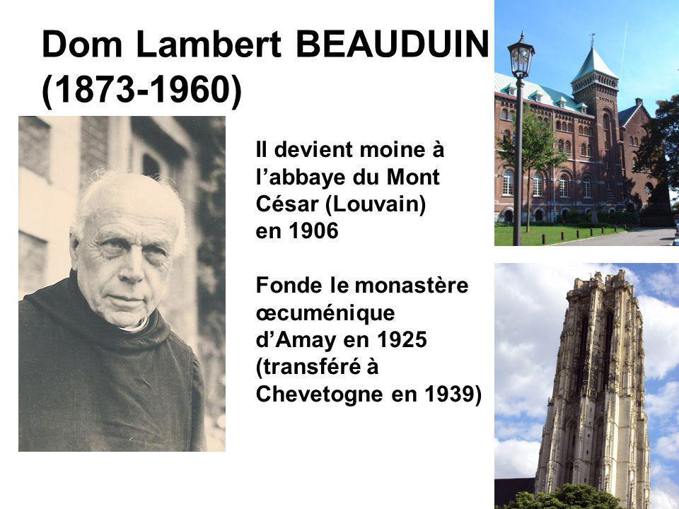 Dom Lambert BEAUDUIN (1873-1960) Il devient moine à labbaye du Mont César (Louvain) en 1906 Fonde le monastère œcuménique dAmay en 1925 (transféré à C