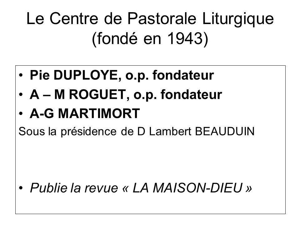 Le Centre de Pastorale Liturgique (fondé en 1943) Pie DUPLOYE, o.p. fondateur A – M ROGUET, o.p. fondateur A-G MARTIMORT Sous la présidence de D Lambe