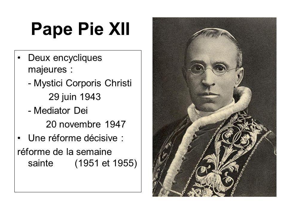 Pape Pie XII Deux encycliques majeures : - Mystici Corporis Christi 29 juin 1943 - Mediator Dei 20 novembre 1947 Une réforme décisive : réforme de la