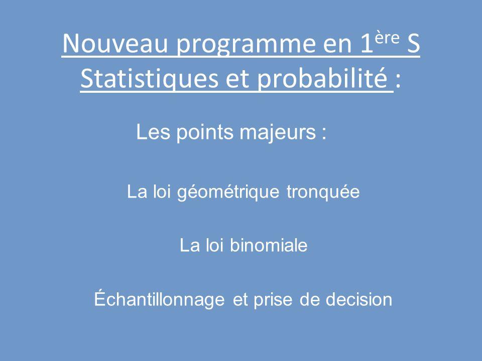 Nouveau programme en 1 ère S Statistiques et probabilité : Les points majeurs : La loi géométrique tronquée La loi binomiale Échantillonnage et prise