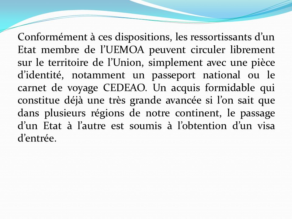 Conformément à ces dispositions, les ressortissants dun Etat membre de lUEMOA peuvent circuler librement sur le territoire de lUnion, simplement avec