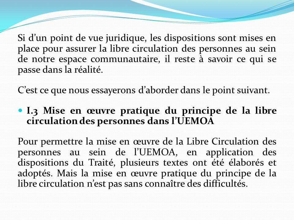 I.3.1 Des textes dapplication du principe de la libre circulation Il sagit principalement : de la Directive n°01/2005/CM/UEMOA du 16 septembre 2005, portant Egalité de traitement des étudiants ressortissants de lUEMOA dans la détermination des conditions et des droits daccès aux institutions publiques denseignement supérieur des Etats membres de lUnion, dont la mise en œuvre devait intervenir le 31 décembre 2007; de la Directive n°06/2005/CM/UEMOA du 16 décembre 2005 relative à la libre circulation et à létablissement des médecins ressortissants de lUnion au sein de lespace UEMOA, dont la mise en œuvre devait intervenir le 31 décembre 2007;