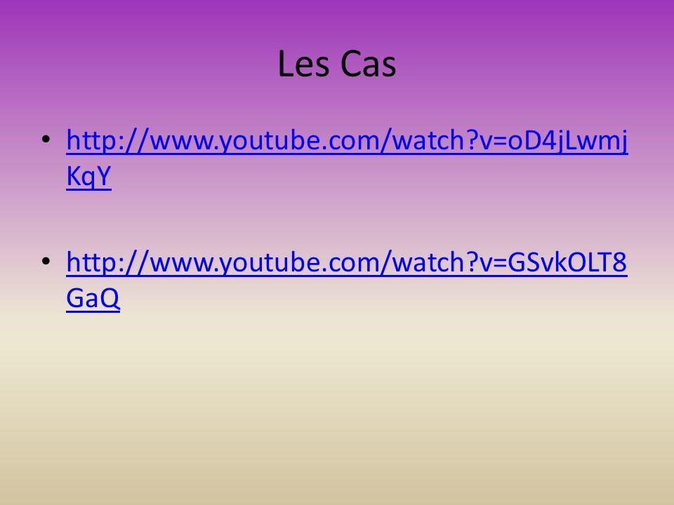 Les Cas http://www.youtube.com/watch v=oD4jLwmj KqY http://www.youtube.com/watch v=oD4jLwmj KqY http://www.youtube.com/watch v=GSvkOLT8 GaQ http://www.youtube.com/watch v=GSvkOLT8 GaQ