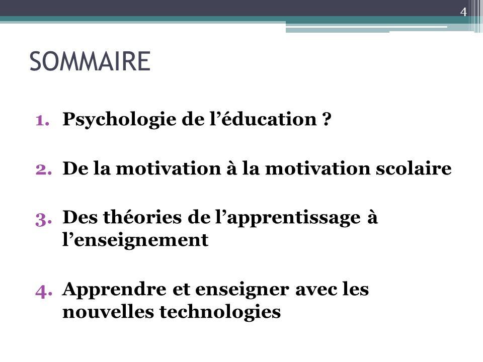 SOMMAIRE 1.Psychologie de léducation ? 2.De la motivation à la motivation scolaire 3.Des théories de lapprentissage à lenseignement 4.Apprendre et ens