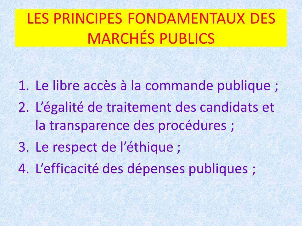 LES PRINCIPES FONDAMENTAUX DES MARCHÉS PUBLICS 1.Le libre accès à la commande publique ; 2.Légalité de traitement des candidats et la transparence des procédures ; 3.Le respect de léthique ; 4.Lefficacité des dépenses publiques ;