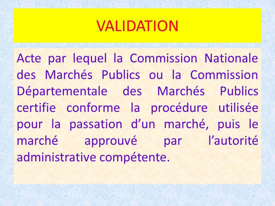 VALIDATION Acte par lequel la Commission Nationale des Marchés Publics ou la Commission Départementale des Marchés Publics certifie conforme la procédure utilisée pour la passation dun marché, puis le marché approuvé par lautorité administrative compétente.