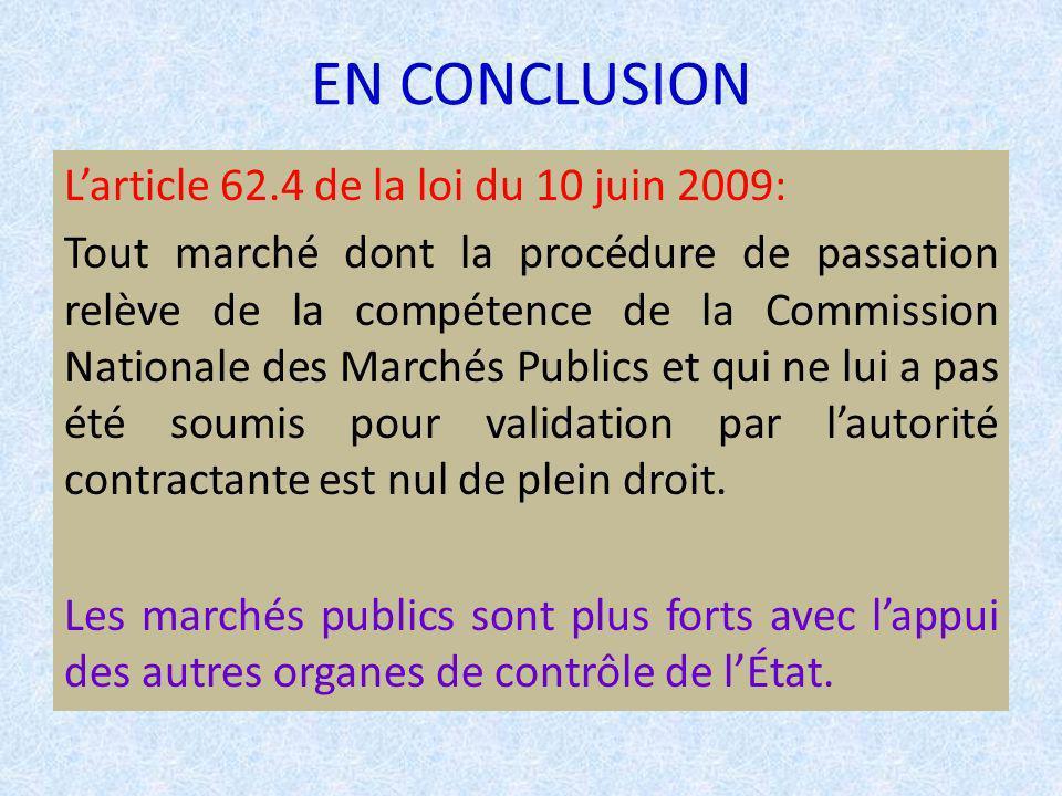 EN CONCLUSION Larticle 62.4 de la loi du 10 juin 2009: Tout marché dont la procédure de passation relève de la compétence de la Commission Nationale des Marchés Publics et qui ne lui a pas été soumis pour validation par lautorité contractante est nul de plein droit.