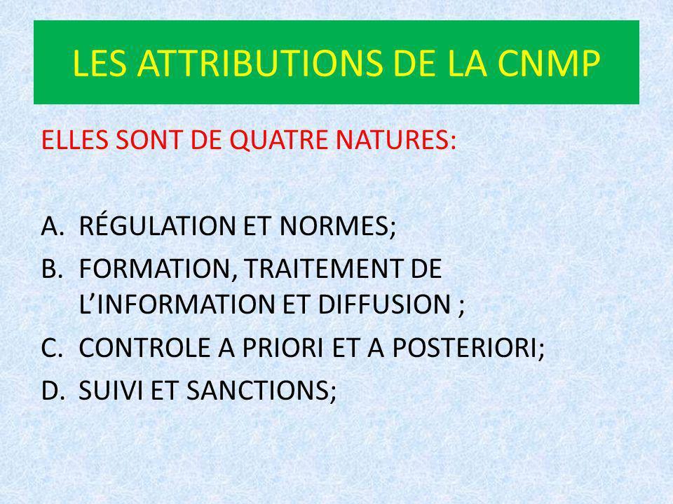 LES ATTRIBUTIONS DE LA CNMP ELLES SONT DE QUATRE NATURES: A.RÉGULATION ET NORMES; B.FORMATION, TRAITEMENT DE LINFORMATION ET DIFFUSION ; C.CONTROLE A PRIORI ET A POSTERIORI; D.SUIVI ET SANCTIONS;