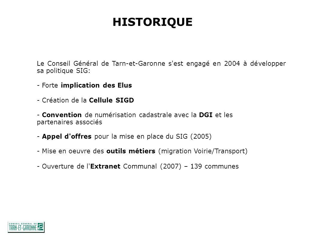 HISTORIQUE Le Conseil Général de Tarn-et-Garonne s est engagé en 2004 à développer sa politique SIG: - Forte implication des Elus - Création de la Cellule SIGD - Convention de numérisation cadastrale avec la DGI et les partenaires associés - Appel d offres pour la mise en place du SIG (2005) - Mise en oeuvre des outils métiers (migration Voirie/Transport) - Ouverture de l Extranet Communal (2007) – 139 communes