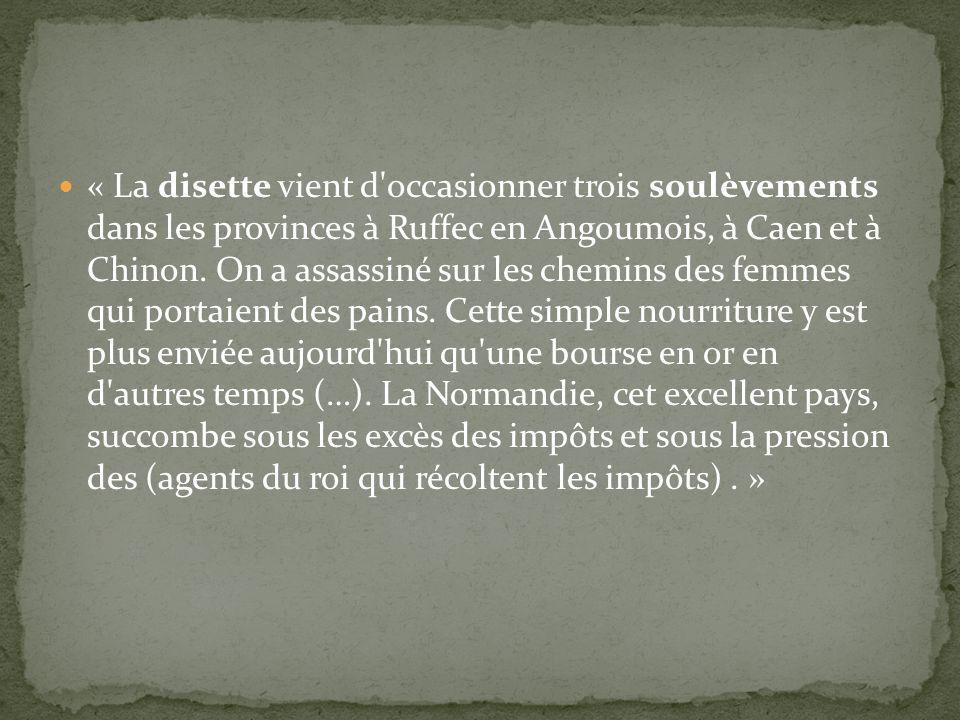« La disette vient d'occasionner trois soulèvements dans les provinces à Ruffec en Angoumois, à Caen et à Chinon. On a assassiné sur les chemins des f