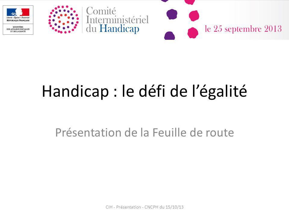 Handicap : le défi de légalité Présentation de la Feuille de route CIH - Présentation - CNCPH du 15/10/13
