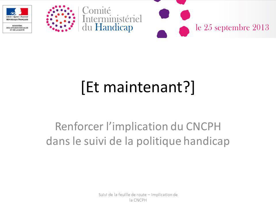 [Et maintenant?] Renforcer limplication du CNCPH dans le suivi de la politique handicap Suivi de la feuille de route – Implication de la CNCPH