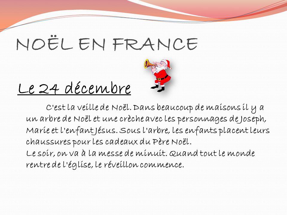 NOËL EN FRANCE Le 24 décembre C'est la veille de Noël. Dans beaucoup de maisons il y a un arbre de Noël et une crèche avec les personnages de Joseph,