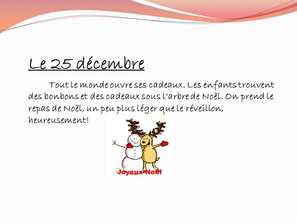 Le 25 décembre Tout le monde ouvre ses cadeaux. Les enfants trouvent des bonbons et des cadeaux sous l'arbre de Noël. On prend le repas de Noël, un pe