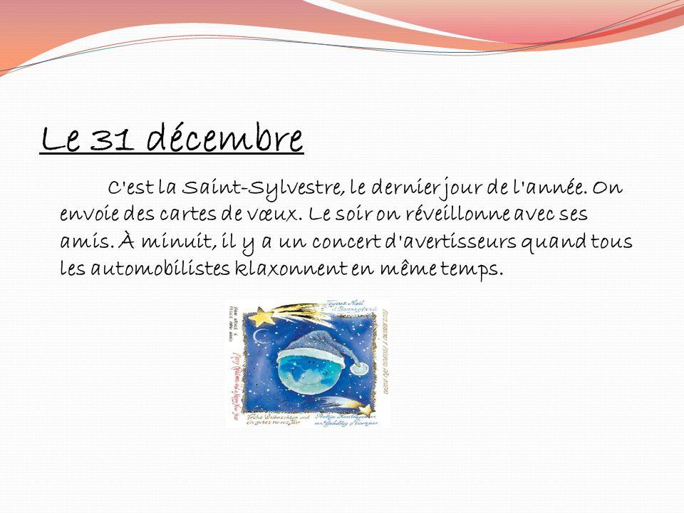 Le 31 décembre C'est la Saint-Sylvestre, le dernier jour de l'année. On envoie des cartes de vœux. Le soir on réveillonne avec ses amis. À minuit, il