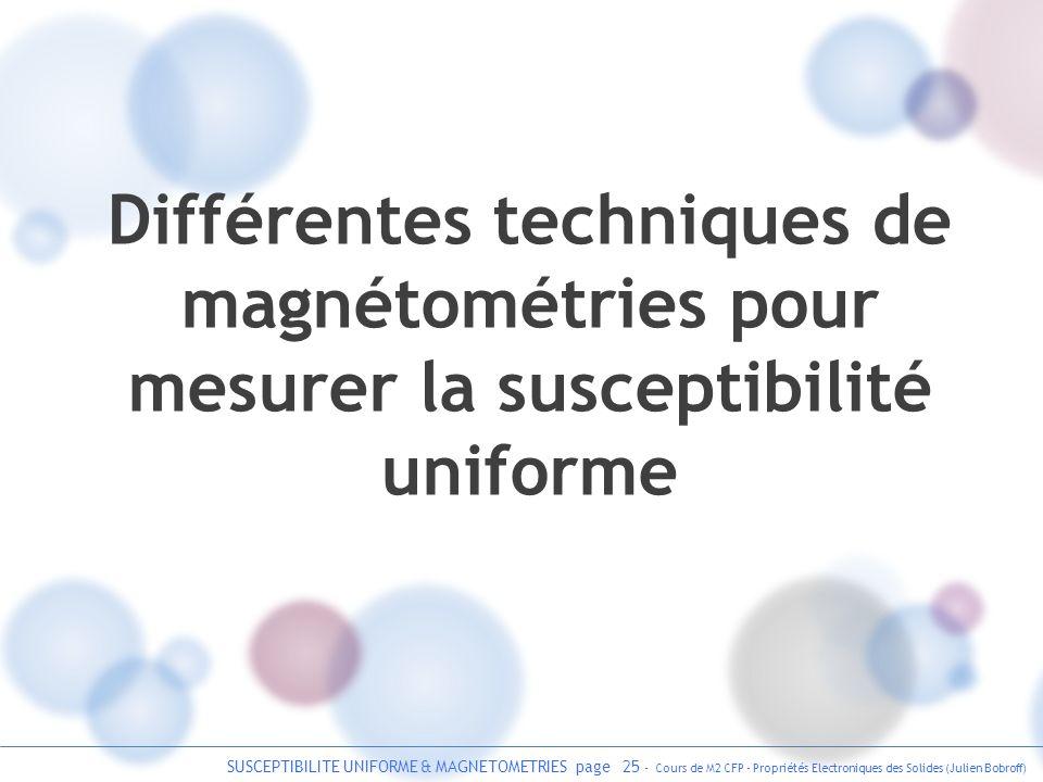 SUSCEPTIBILITE UNIFORME & MAGNETOMETRIES page 25 - Cours de M2 CFP - Propriétés Electroniques des Solides (Julien Bobroff) Différentes techniques de m
