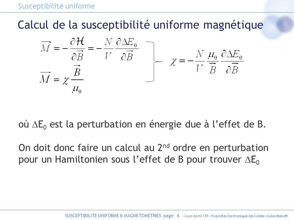 SUSCEPTIBILITE UNIFORME & MAGNETOMETRIES page 5 - Cours de M2 CFP - Propriétés Electroniques des Solides (Julien Bobroff) Calcul pour les isolants avec des spins isolés On choisit une jauge doù On reconnait le moment orbital En écrivant il vient finalement : Hamiltonien dun atome dans un champ magnétique Susceptibilité uniforme dans les isolants