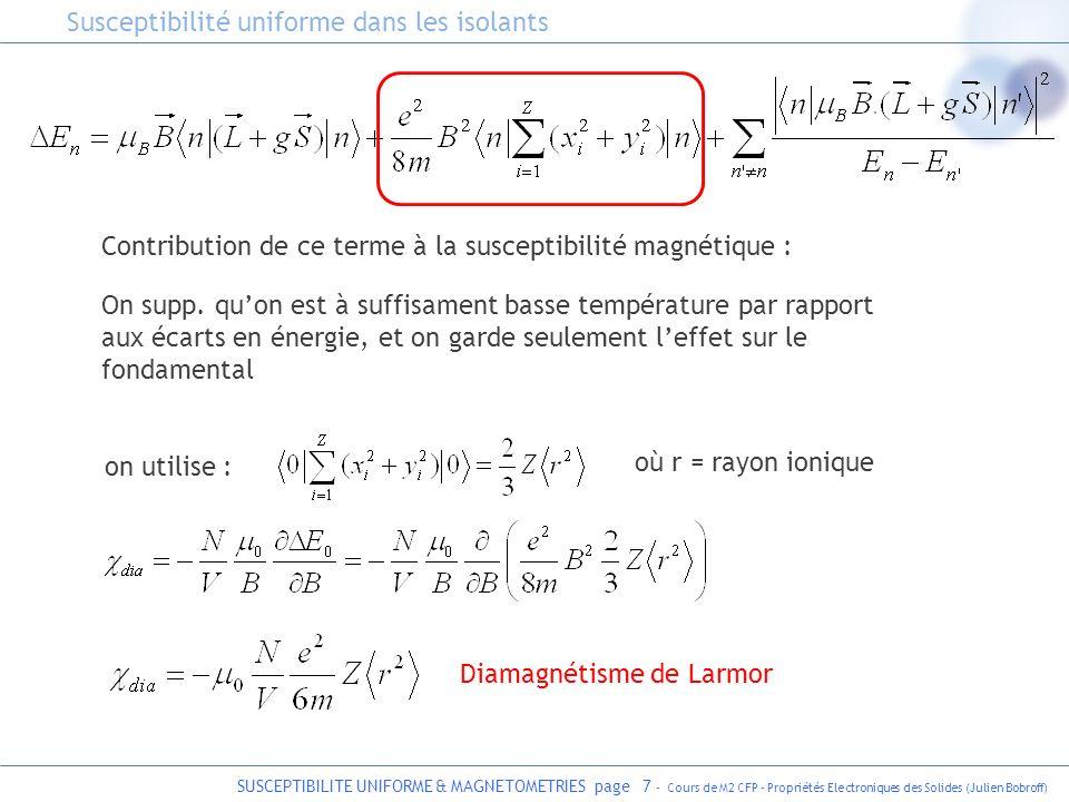 SUSCEPTIBILITE UNIFORME & MAGNETOMETRIES page 8 - Cours de M2 CFP - Propriétés Electroniques des Solides (Julien Bobroff) - négatif, faible, independant de T - existe dans tous les solides - est la seule contribution dans les isolants à couche pleine (où L=S=0) Diamagnétisme de Larmor T Susceptibilité uniforme dans les isolants