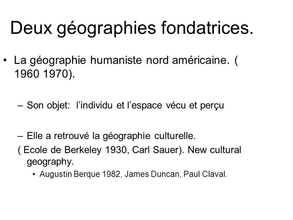 Deux géographies fondatrices. La géographie humaniste nord américaine. ( 1960 1970). –Son objet: lindividu et lespace vécu et perçu –Elle a retrouvé l