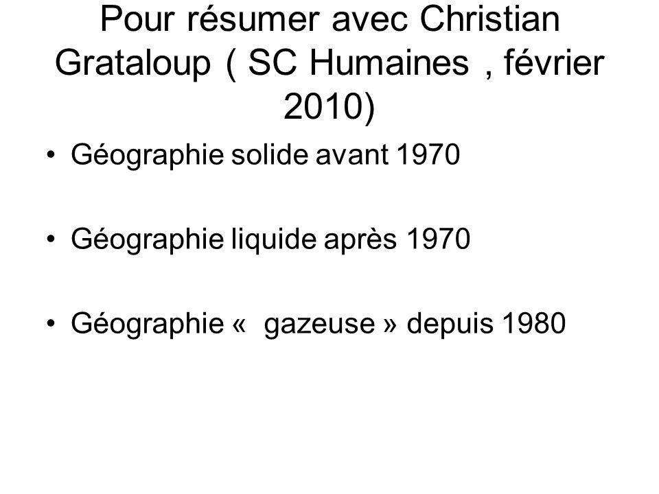 Pour résumer avec Christian Grataloup ( SC Humaines, février 2010) Géographie solide avant 1970 Géographie liquide après 1970 Géographie « gazeuse » d