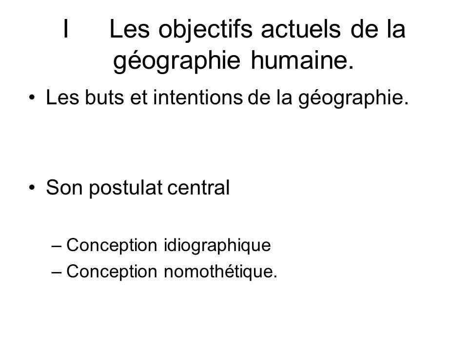 ILes objectifs actuels de la géographie humaine. Les buts et intentions de la géographie. Son postulat central –Conception idiographique –Conception n