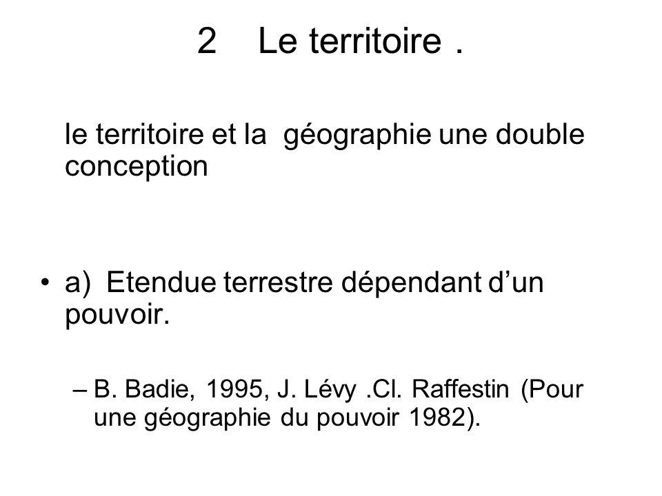 2Le territoire. le territoire et la géographie une double conception a) Etendue terrestre dépendant dun pouvoir. –B. Badie, 1995, J. Lévy.Cl. Raffesti