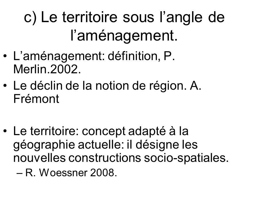 c) Le territoire sous langle de laménagement. Laménagement: définition, P. Merlin.2002. Le déclin de la notion de région. A. Frémont Le territoire: co