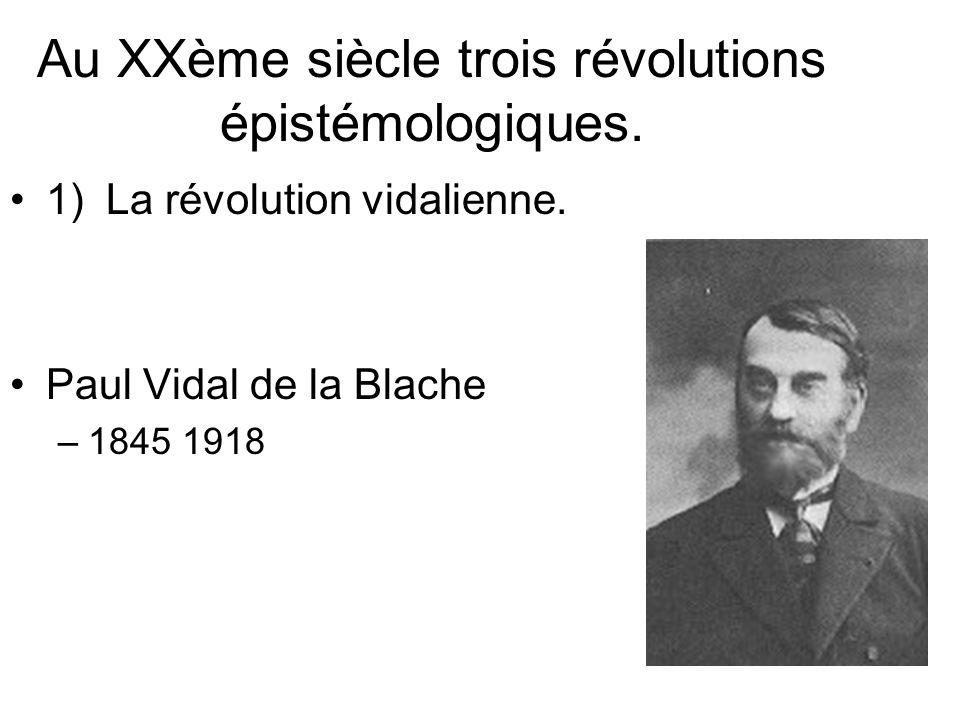Au XXème siècle trois révolutions épistémologiques. 1)La révolution vidalienne. Paul Vidal de la Blache –1845 1918