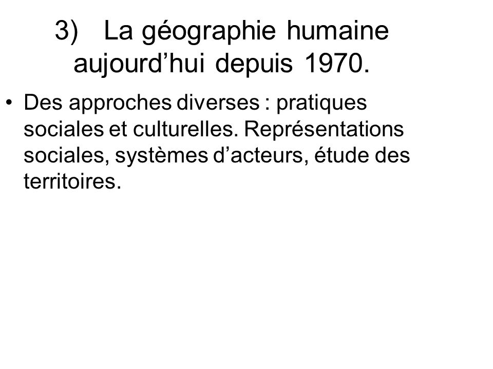 3)La géographie humaine aujourdhui depuis 1970. Des approches diverses : pratiques sociales et culturelles. Représentations sociales, systèmes dacteur