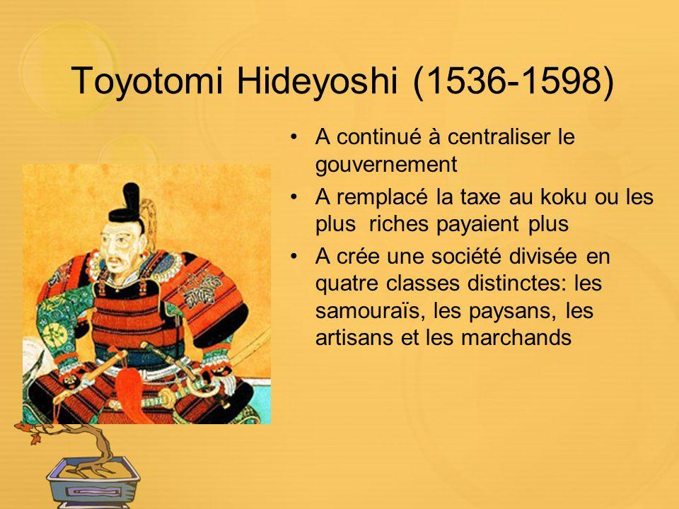 Toyotomi Hideyoshi (1536-1598) A continué à centraliser le gouvernement A remplacé la taxe au koku ou les plus riches payaient plus A crée une société divisée en quatre classes distinctes: les samouraïs, les paysans, les artisans et les marchands