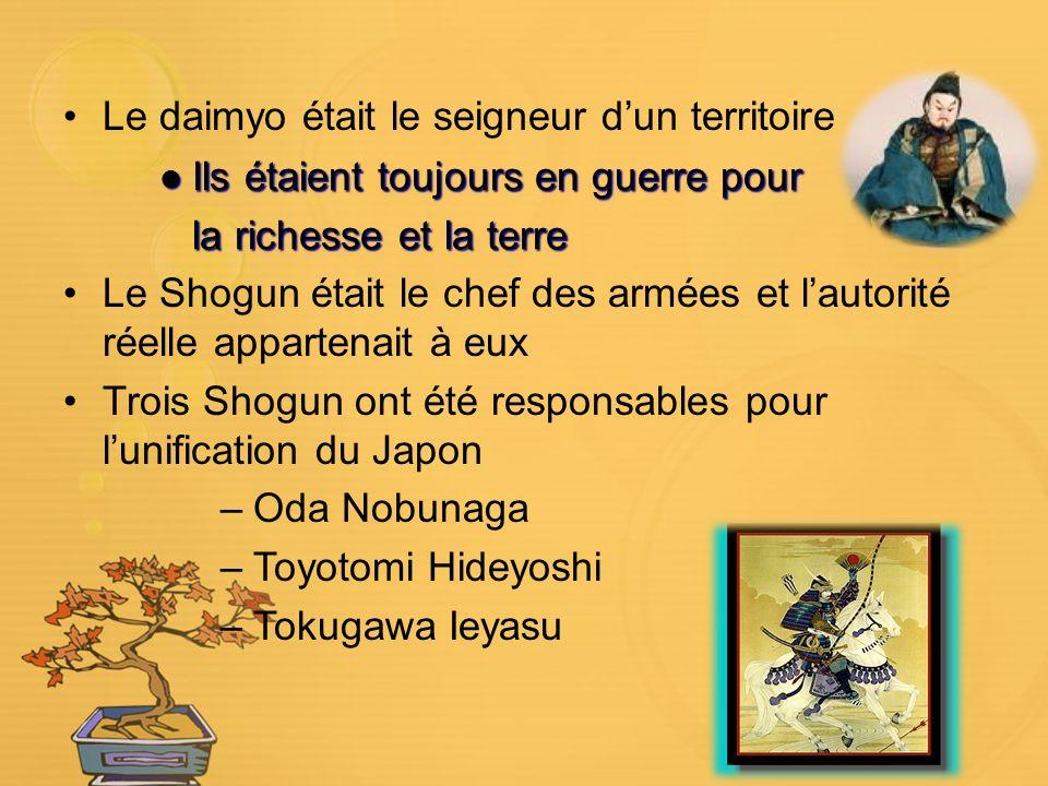 Le daimyo était le seigneur dun territoire Ils étaient toujours en guerre pour Ils étaient toujours en guerre pour la richesse et la terre Le Shogun était le chef des armées et lautorité réelle appartenait à eux Trois Shogun ont été responsables pour lunification du Japon –Oda Nobunaga –Toyotomi Hideyoshi –Tokugawa Ieyasu