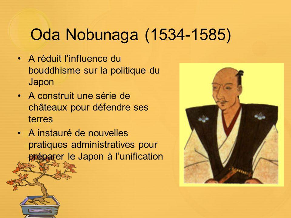 Oda Nobunaga (1534-1585) A réduit linfluence du bouddhisme sur la politique du Japon A construit une série de châteaux pour défendre ses terres A instauré de nouvelles pratiques administratives pour préparer le Japon à lunification