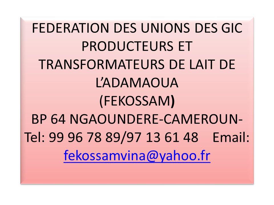 FEDERATION DES UNIONS DES GIC PRODUCTEURS ET TRANSFORMATEURS DE LAIT DE LADAMAOUA (FEKOSSAM) BP 64 NGAOUNDERE-CAMEROUN- Tel: 99 96 78 89/97 13 61 48 Email: fekossamvina@yahoo.fr fekossamvina@yahoo.fr FEDERATION DES UNIONS DES GIC PRODUCTEURS ET TRANSFORMATEURS DE LAIT DE LADAMAOUA (FEKOSSAM) BP 64 NGAOUNDERE-CAMEROUN- Tel: 99 96 78 89/97 13 61 48 Email: fekossamvina@yahoo.fr fekossamvina@yahoo.fr